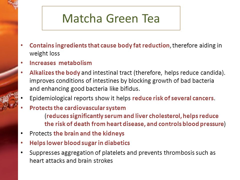 Matcha Green Tea Contains ingredients that cause body fat reduction, therefore aiding in weight loss Increases metabolism Alkalizes the body and intestinal tract (therefore, helps reduce candida).