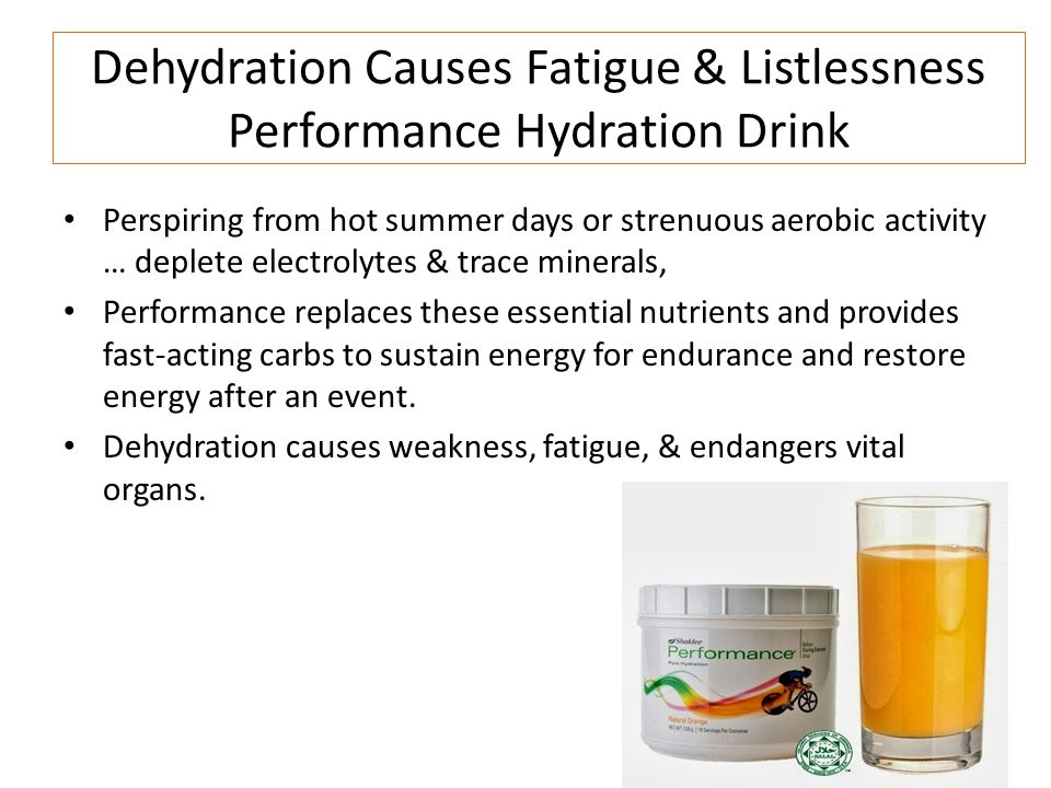 Dehydration Causes Fatigue & Listlessness Performance Hydration Drink Perspiring from hot summer days or strenuous aerobic activity … deplete electrolytes & trace minerals, Performance replaces these essential nutrients and provides fast-acting carbs to sustain energy for endurance and restore energy after an event.