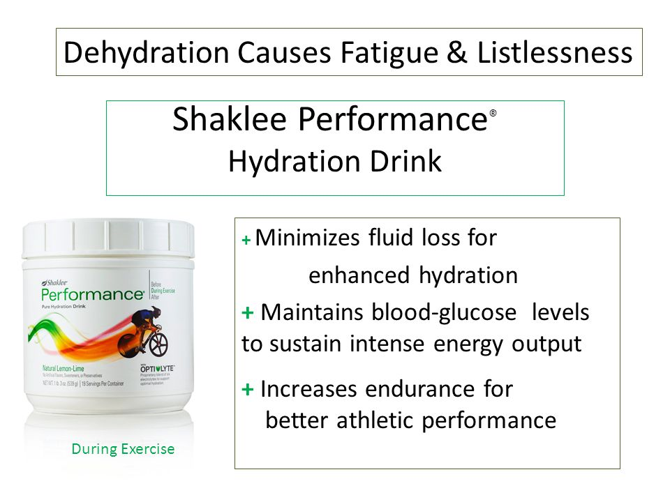 Shaklee Performance ® Hydration Drink + Minimizes fluid loss for enhanced hydration + Maintains blood-glucose levels to sustain intense energy output + Increases endurance for better athletic performance During Exercise Dehydration Causes Fatigue & Listlessness