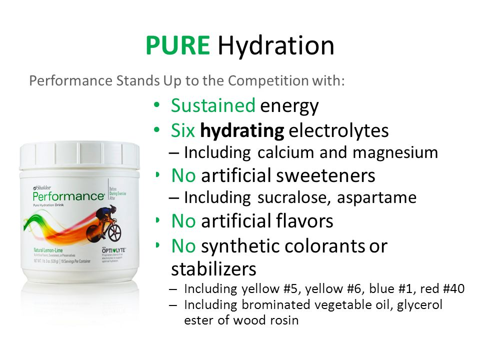 PURE Hydration Sustained energy Six hydrating electrolytes – Including calcium and magnesium No artificial sweeteners – Including sucralose, aspartame No artificial flavors No synthetic colorants or stabilizers – Including yellow #5, yellow #6, blue #1, red #40 – Including brominated vegetable oil, glycerol ester of wood rosin Performance Stands Up to the Competition with: