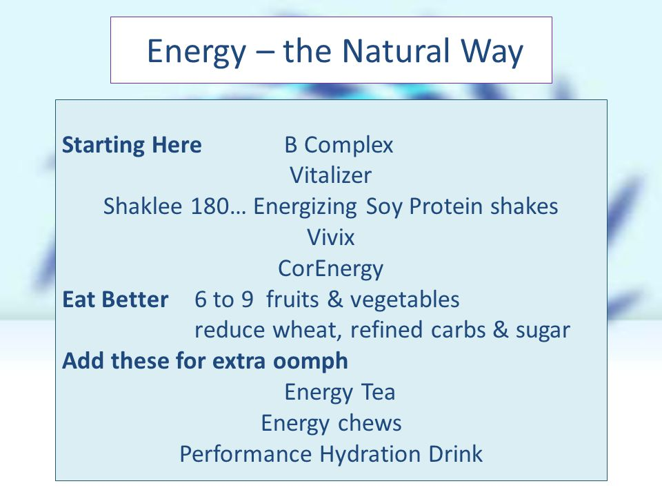 Starting Here B Complex Vitalizer Shaklee 180… Energizing Soy Protein shakes Vivix CorEnergy Eat Better6 to 9 fruits & vegetables reduce wheat, refined carbs & sugar Add these for extra oomph Energy Tea Energy chews Performance Hydration Drink Energy – the Natural Way