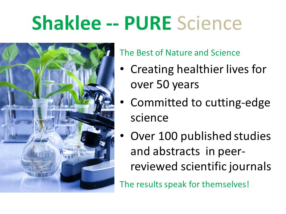 Shaklee -- PURE Science The Best of Nature and Science Creating healthier lives for over 50 years Committed to cutting-edge science Over 100 published studies and abstracts in peer- reviewed scientific journals The results speak for themselves!