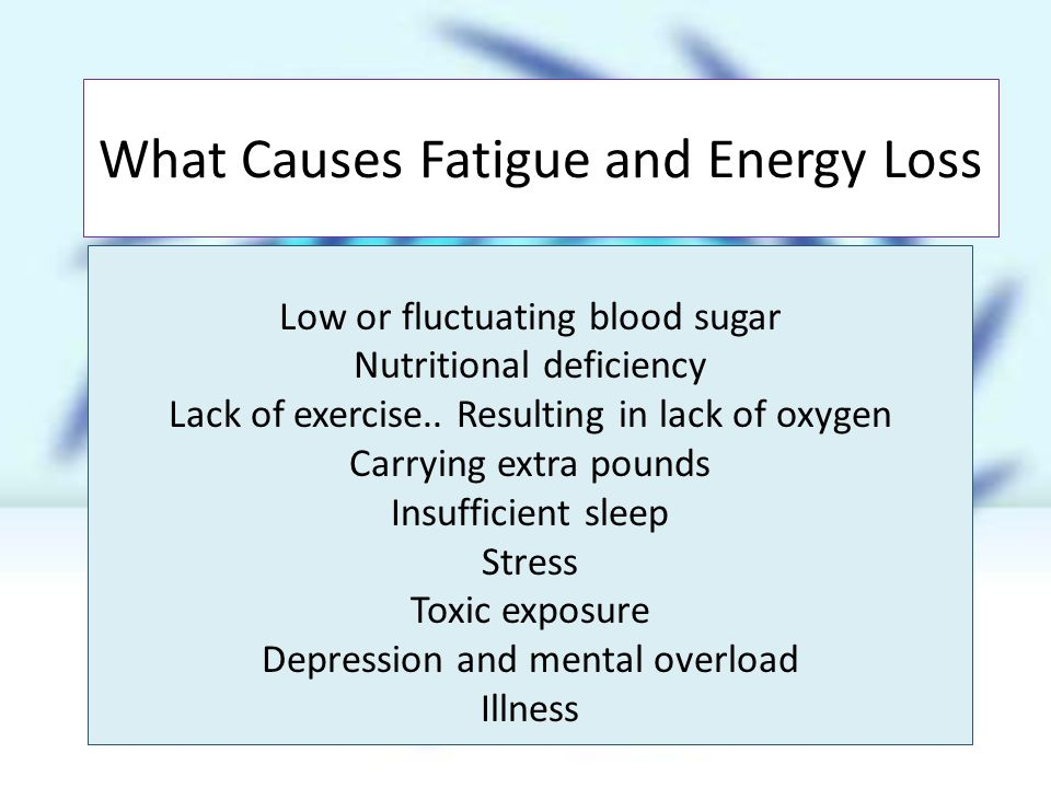 Low or fluctuating blood sugar Nutritional deficiency Lack of exercise..