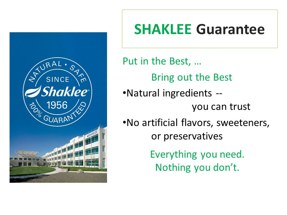 SHAKLEE Guarantee Put in the Best, … Bring out the Best Natural ingredients -- you can trust No artificial flavors, sweeteners, or preservatives Everything you need.