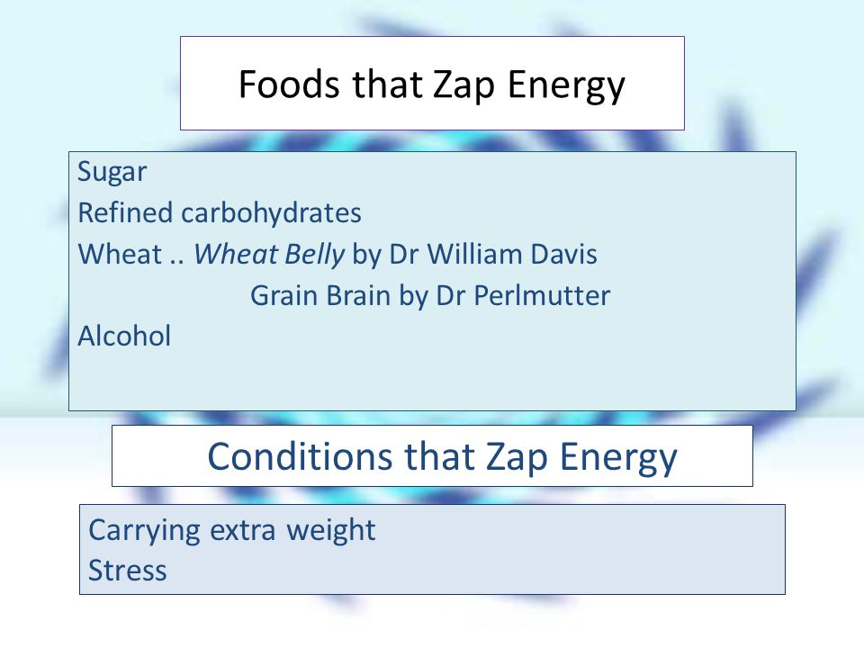 Sugar Refined carbohydrates Wheat.. Wheat Belly by Dr William Davis Grain Brain by Dr Perlmutter Alcohol Foods that Zap Energy Conditions that Zap Ene