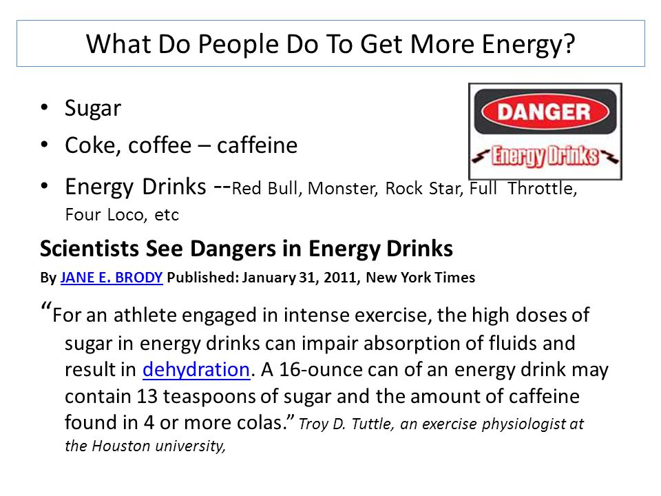 What Do People Do To Get More Energy? Sugar Coke, coffee – caffeine Energy Drinks -- Red Bull, Monster, Rock Star, Full Throttle, Four Loco, etc Scien