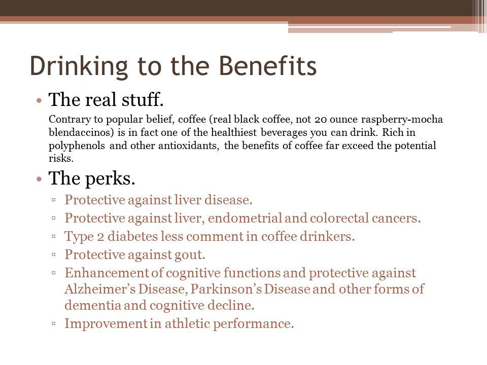 Drinking to the Benefits The real stuff. Contrary to popular belief, coffee (real black coffee, not 20 ounce raspberry-mocha blendaccinos) is in fact