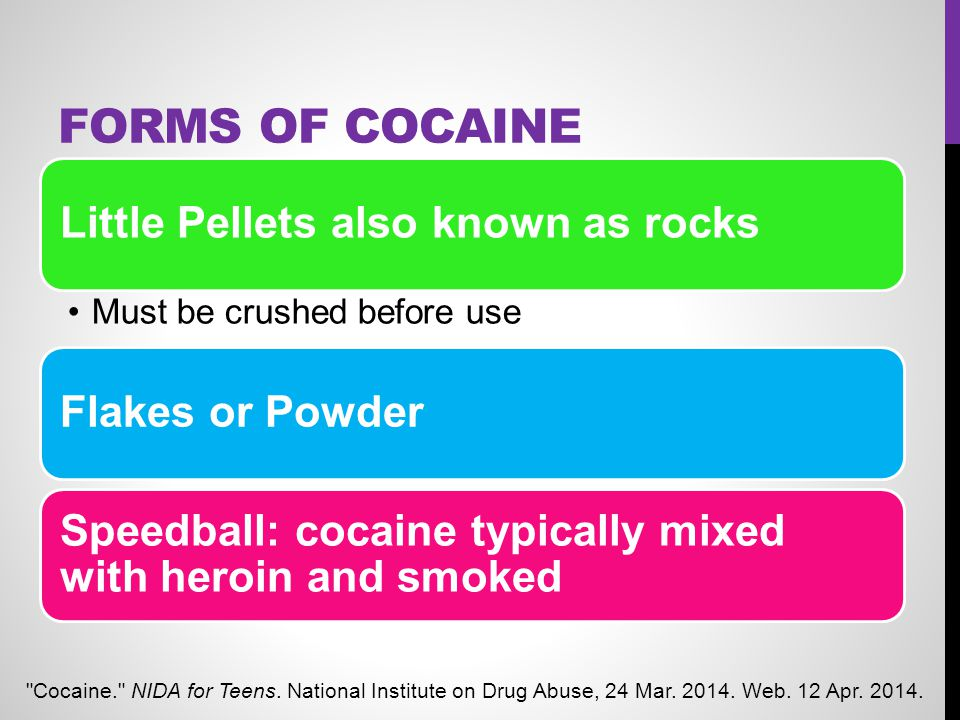 FORMS OF COCAINE Little Pellets also known as rocks Must be crushed before use Flakes or Powder Speedball: cocaine typically mixed with heroin and smo
