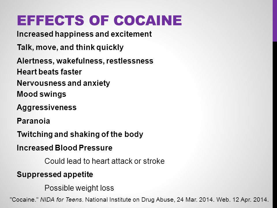 EFFECTS OF COCAINE Increased happiness and excitement Talk, move, and think quickly Alertness, wakefulness, restlessness Heart beats faster Nervousnes