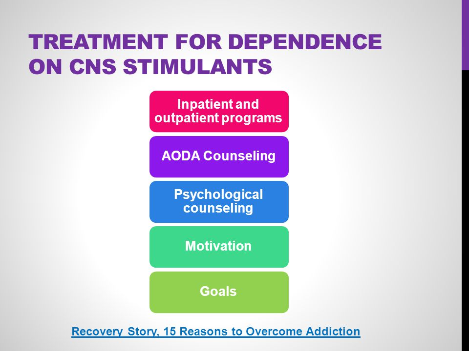 TREATMENT FOR DEPENDENCE ON CNS STIMULANTS Inpatient and outpatient programs AODA Counseling Psychological counseling MotivationGoals Recovery Story,