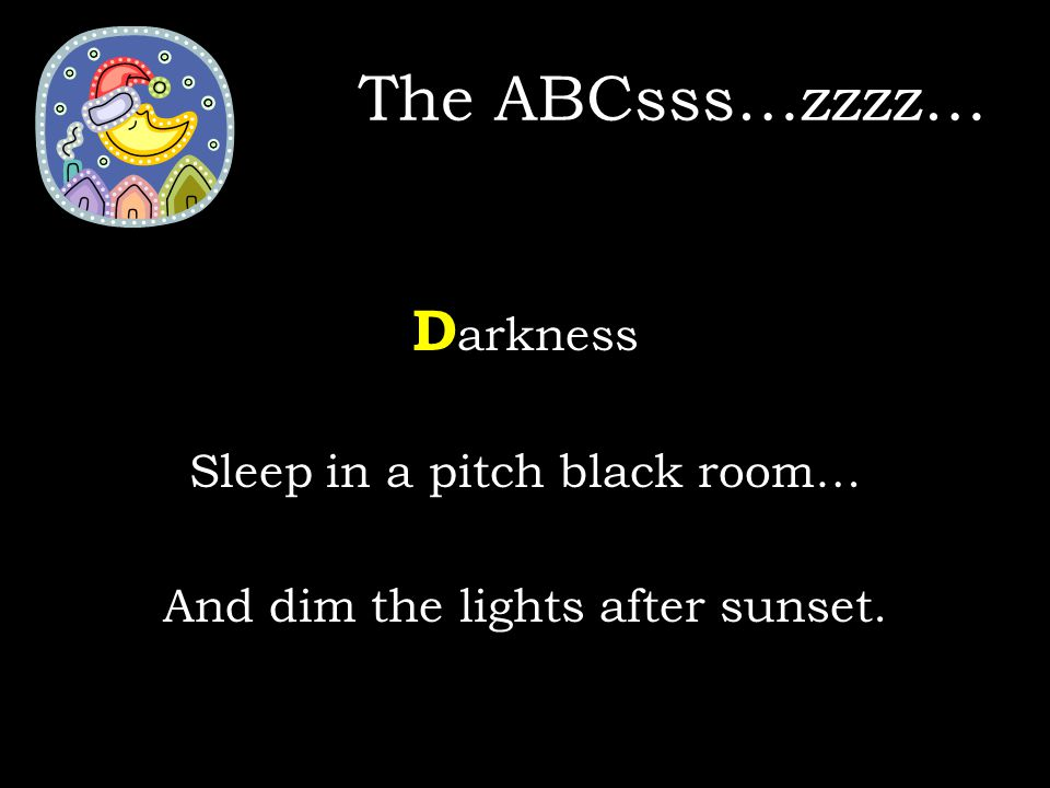 D arkness Sleep in a pitch black room… And dim the lights after sunset. The ABCsss…zzzz…