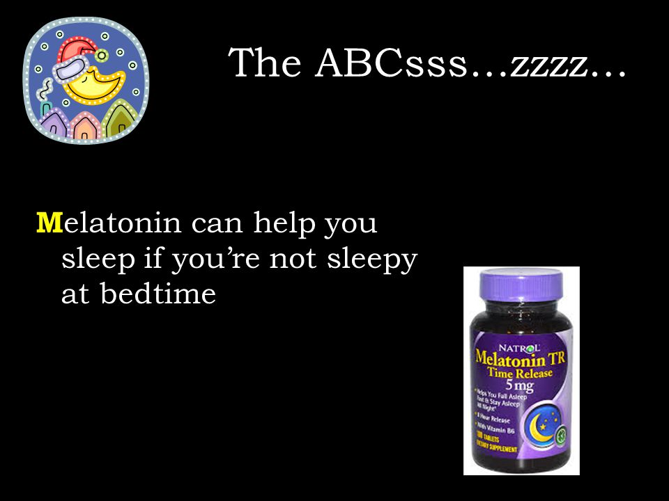The ABCsss…zzzz… M elatonin can help you sleep if you're not sleepy at bedtime