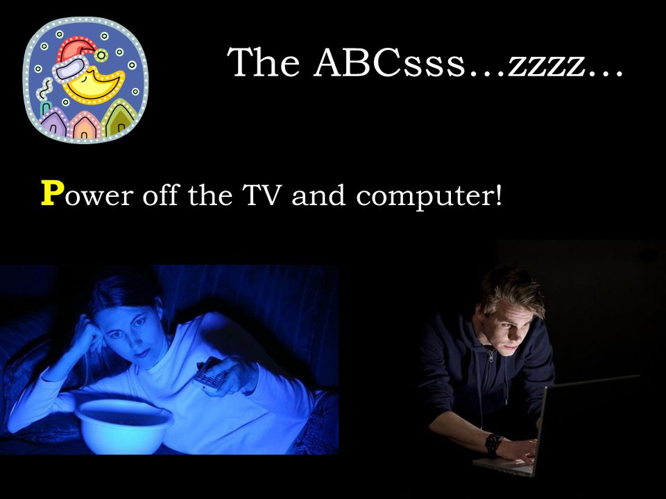 P ower off the TV and computer! The ABCsss…zzzz…