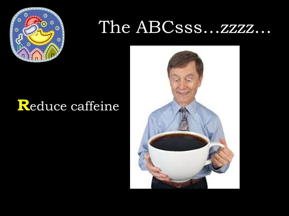 R educe caffeine The ABCsss…zzzz…