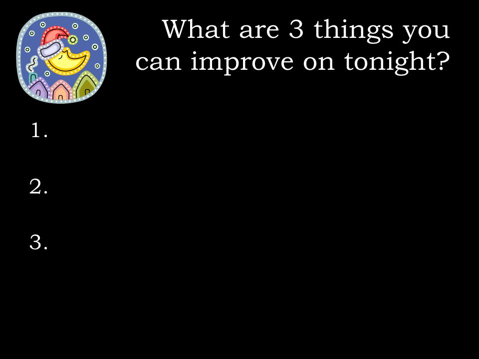 What are 3 things you can improve on tonight? 1. 2. 3.