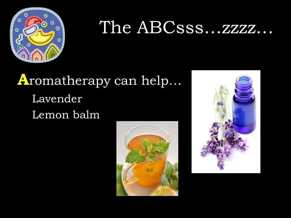 A romatherapy can help… Lavender Lemon balm The ABCsss…zzzz…