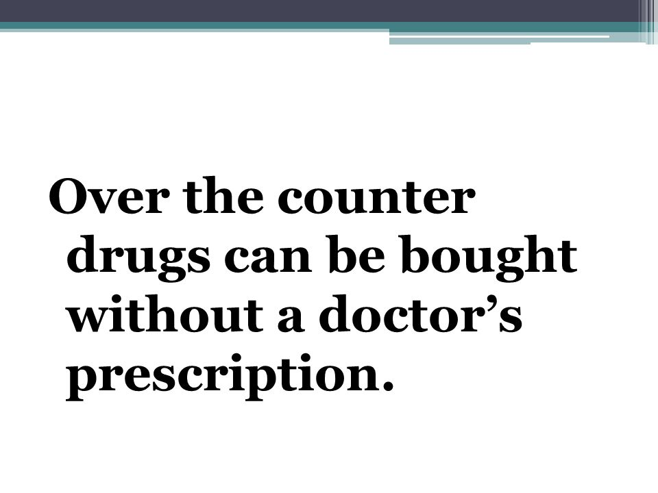 Over the counter drugs can be bought without a doctor's prescription.