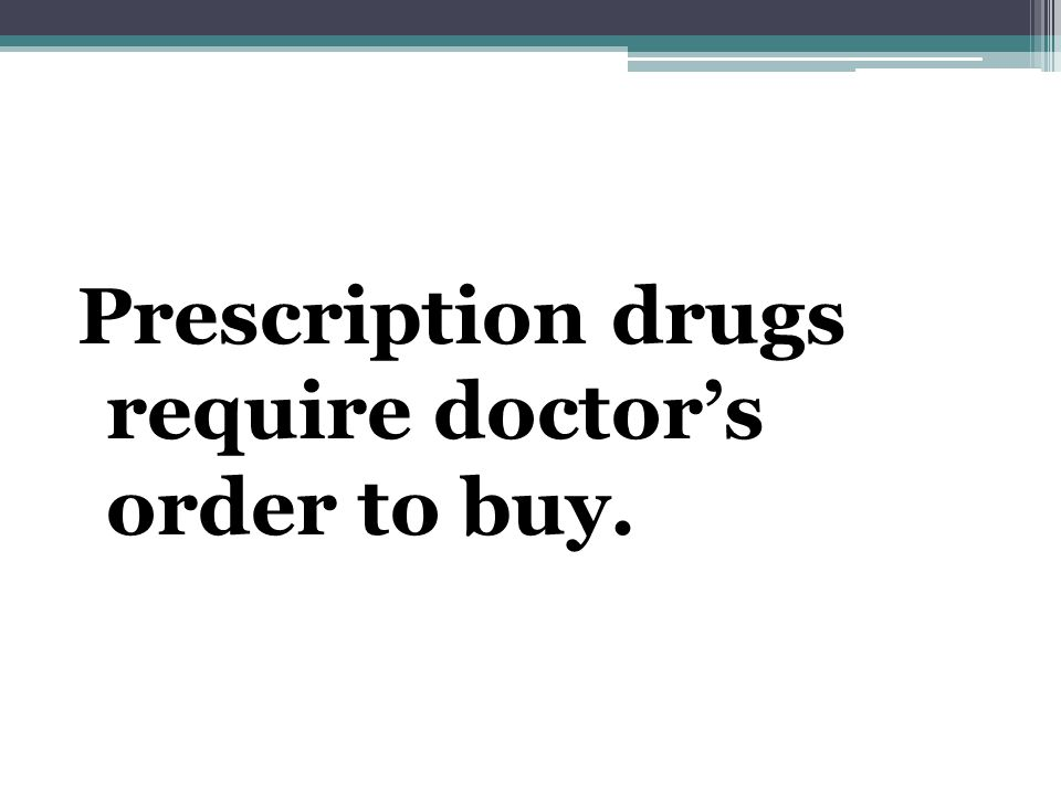 Prescription drugs require doctor's order to buy.