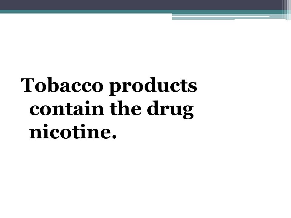 Tobacco products contain the drug nicotine.