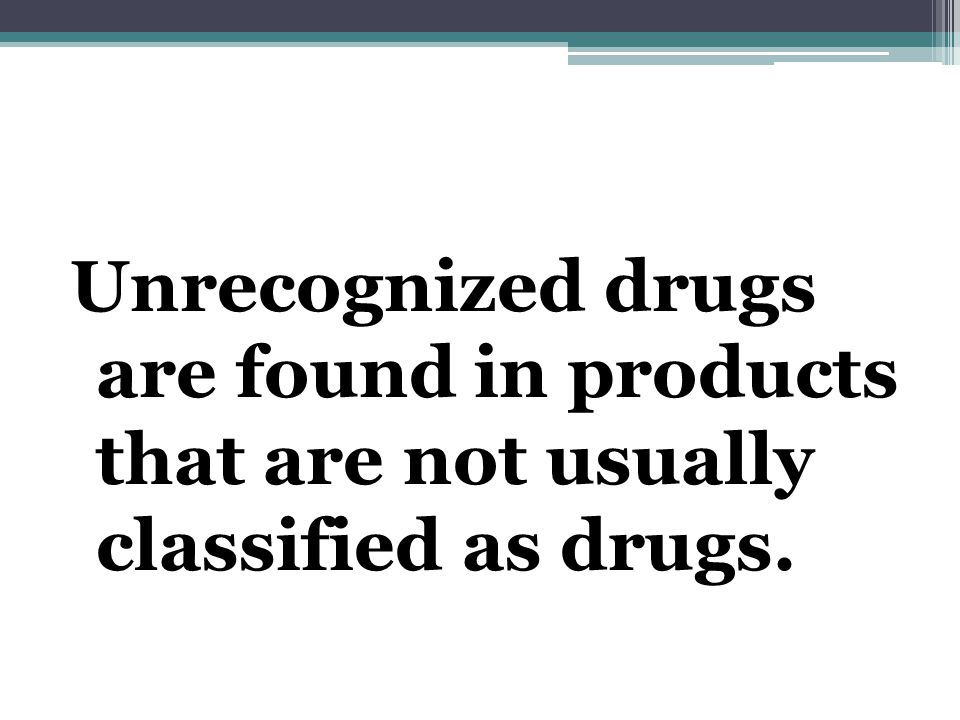 Unrecognized drugs are found in products that are not usually classified as drugs.