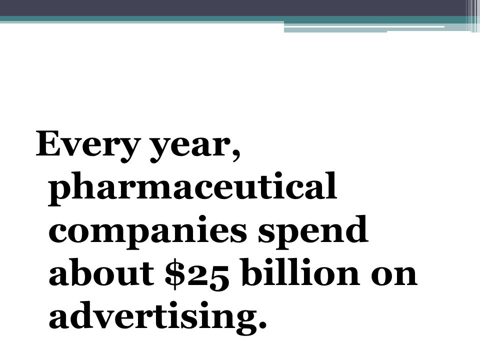 Every year, pharmaceutical companies spend about $25 billion on advertising.