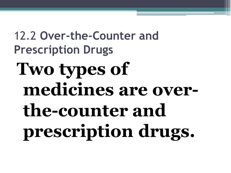 12.2 Over-the-Counter and Prescription Drugs Two types of medicines are over- the-counter and prescription drugs.
