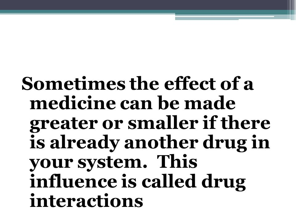 Sometimes the effect of a medicine can be made greater or smaller if there is already another drug in your system.