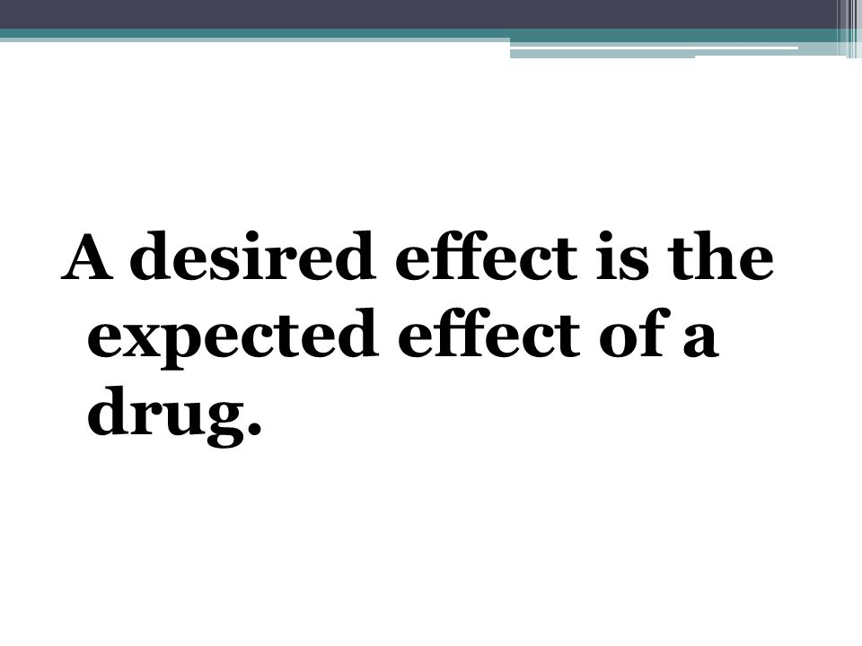 A desired effect is the expected effect of a drug.