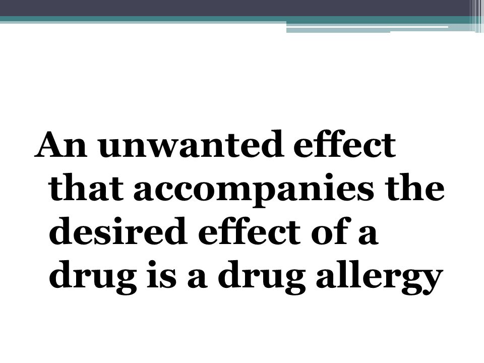An unwanted effect that accompanies the desired effect of a drug is a drug allergy