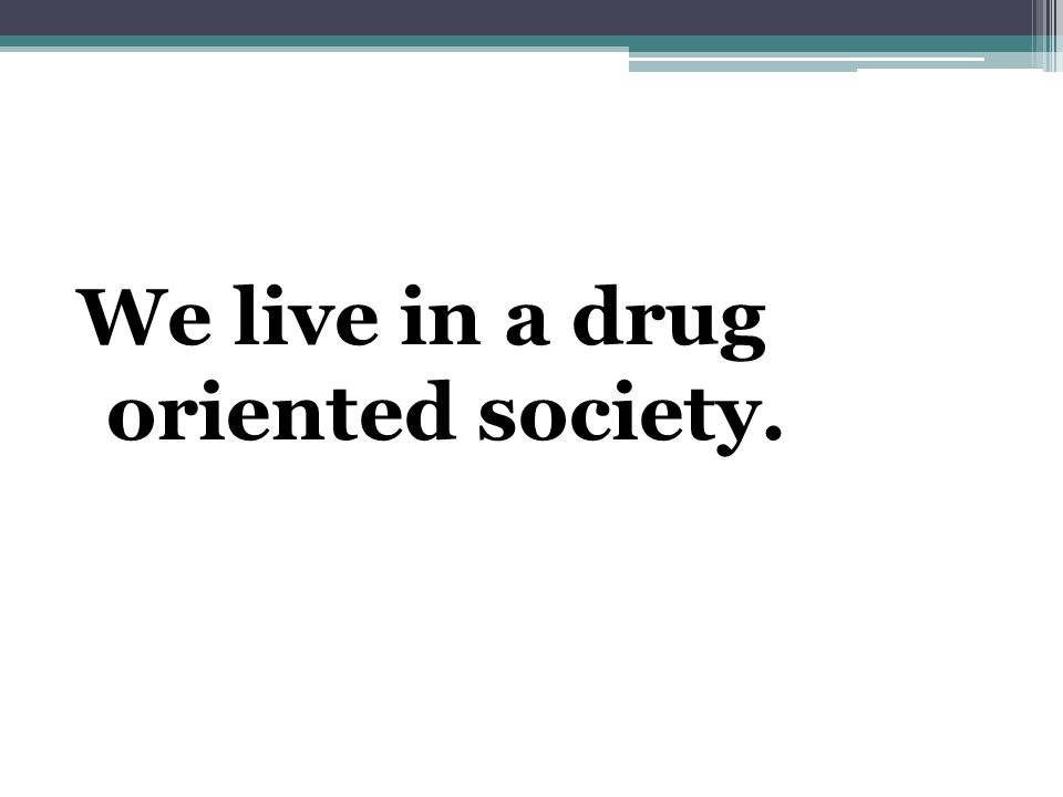 We live in a drug oriented society.
