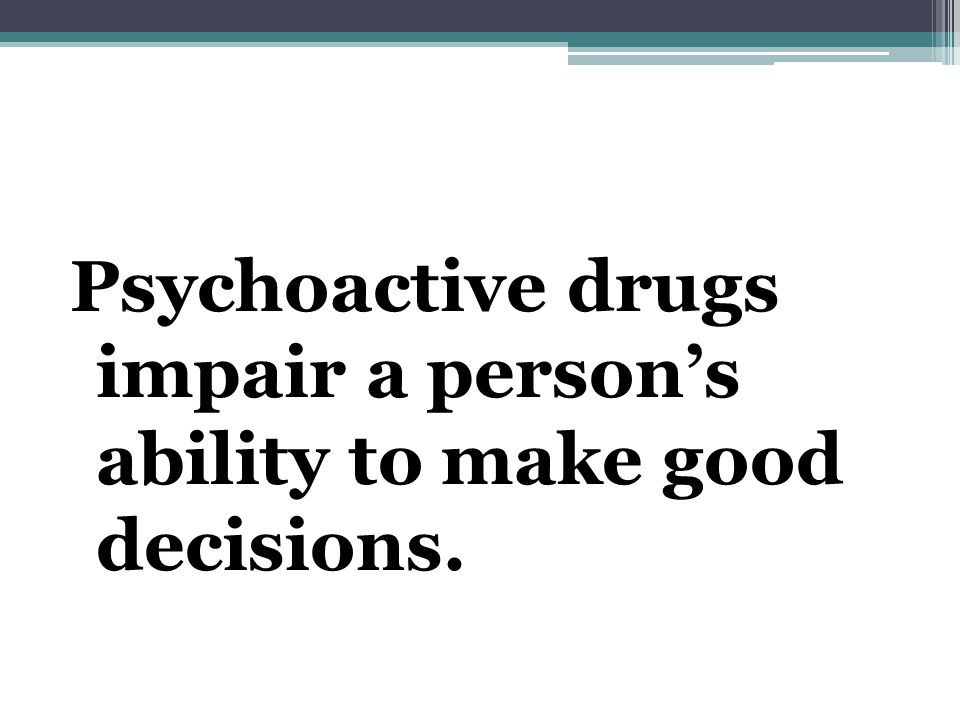 Psychoactive drugs impair a person's ability to make good decisions.