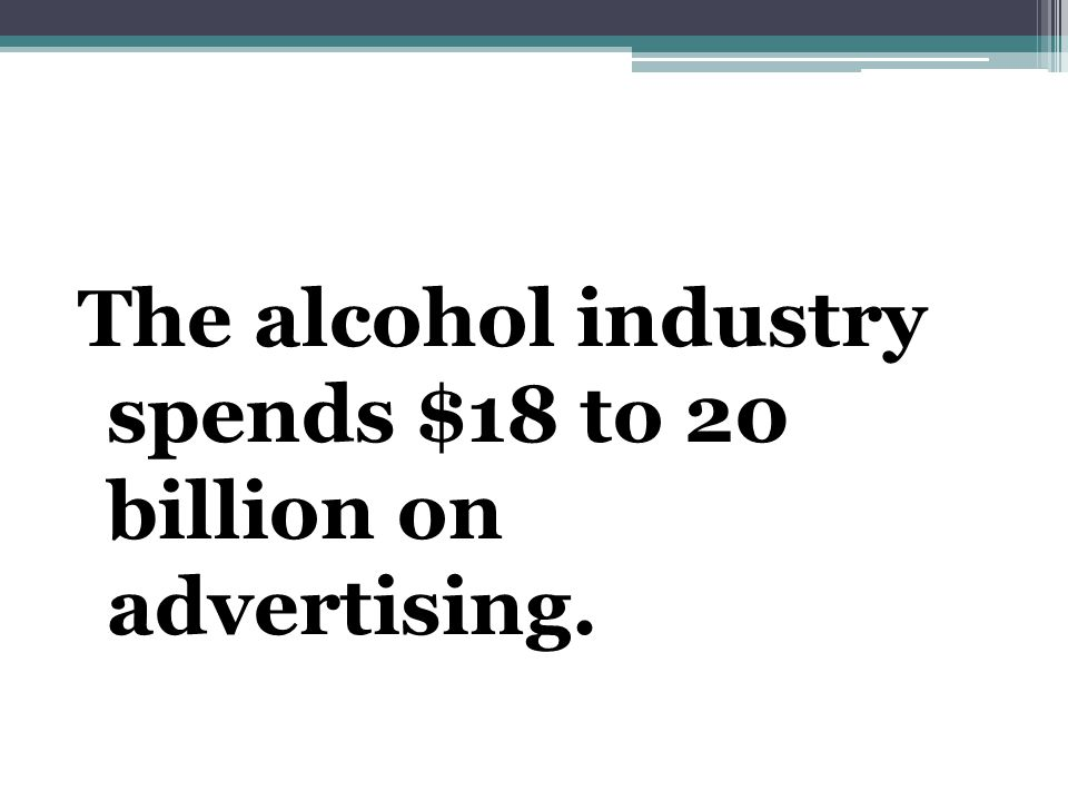 The alcohol industry spends $18 to 20 billion on advertising.