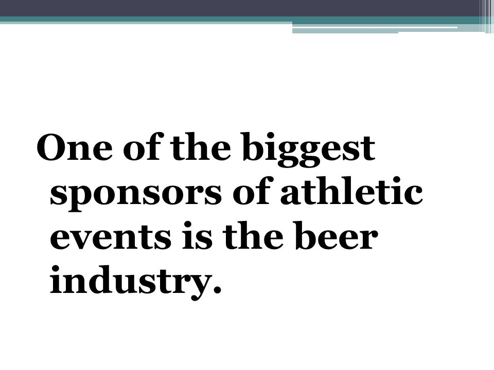 One of the biggest sponsors of athletic events is the beer industry.