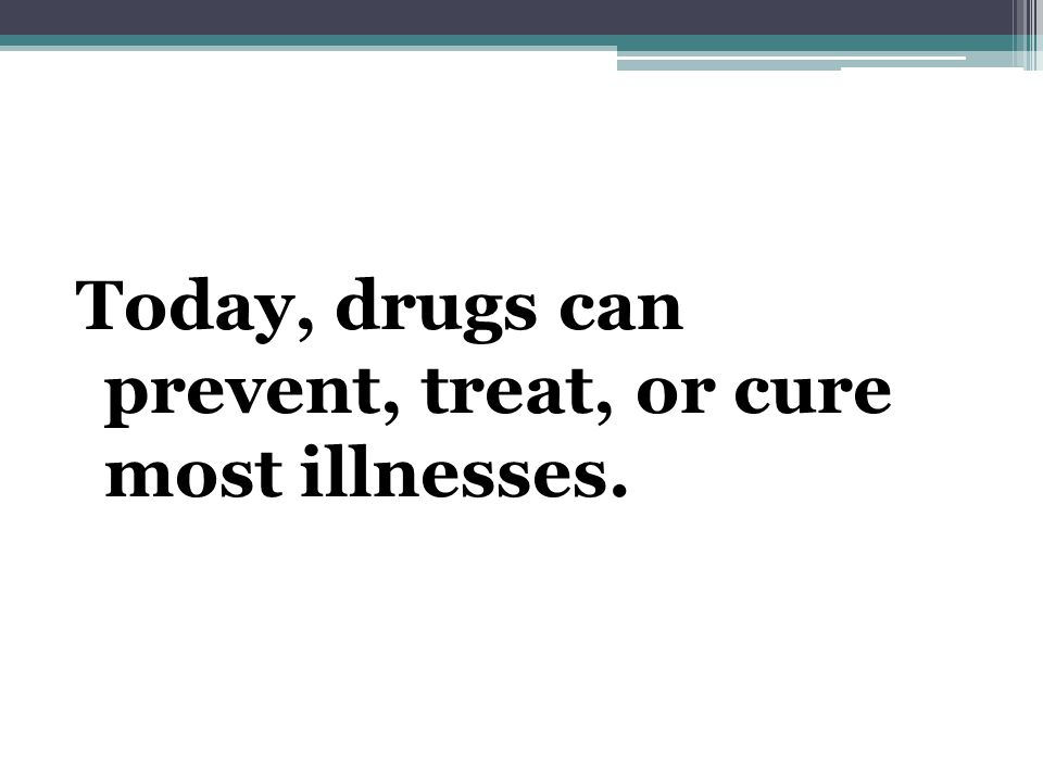 Today, drugs can prevent, treat, or cure most illnesses.