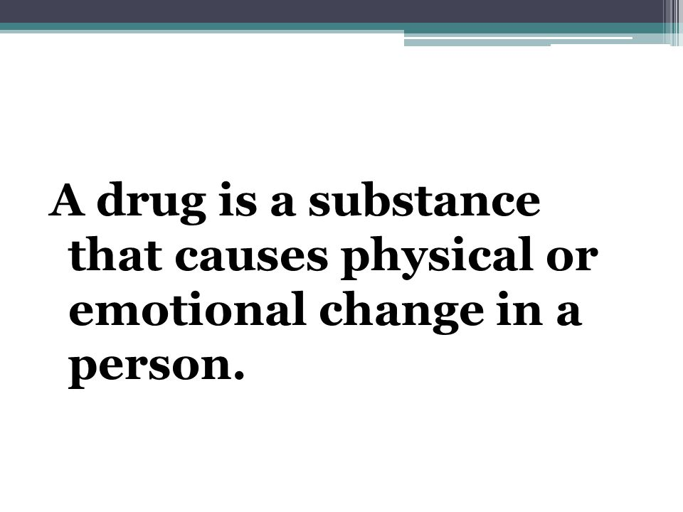 A drug is a substance that causes physical or emotional change in a person.