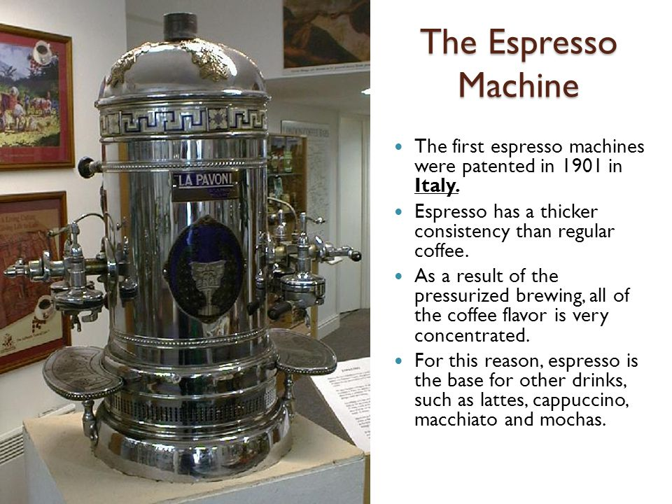 The Espresso Machine The first espresso machines were patented in 1901 in Italy.