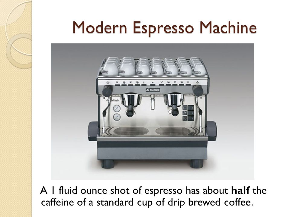 Modern Espresso Machine A 1 fluid ounce shot of espresso has about half the caffeine of a standard cup of drip brewed coffee.