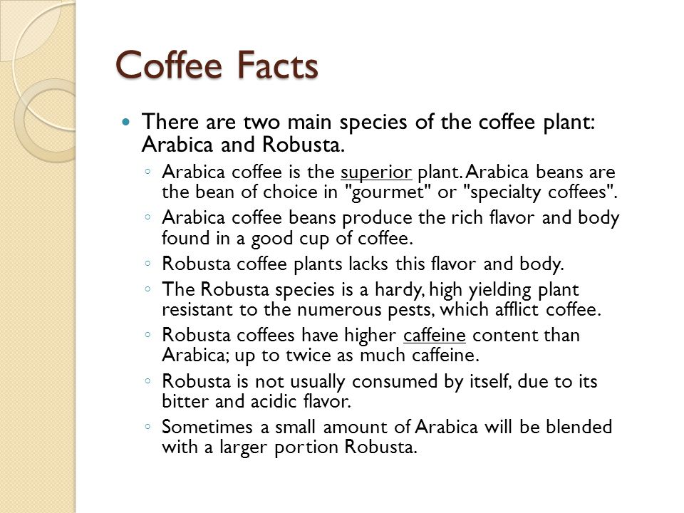 Coffee Facts There are two main species of the coffee plant: Arabica and Robusta.