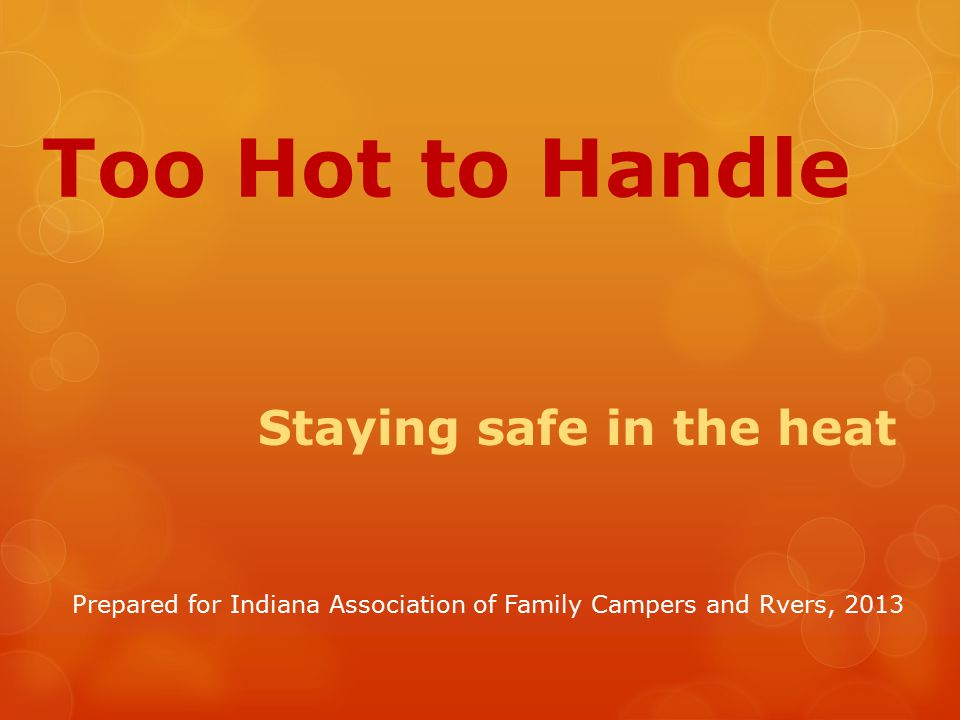 Too Hot to Handle Staying safe in the heat Prepared for Indiana Association of Family Campers and Rvers, 2013