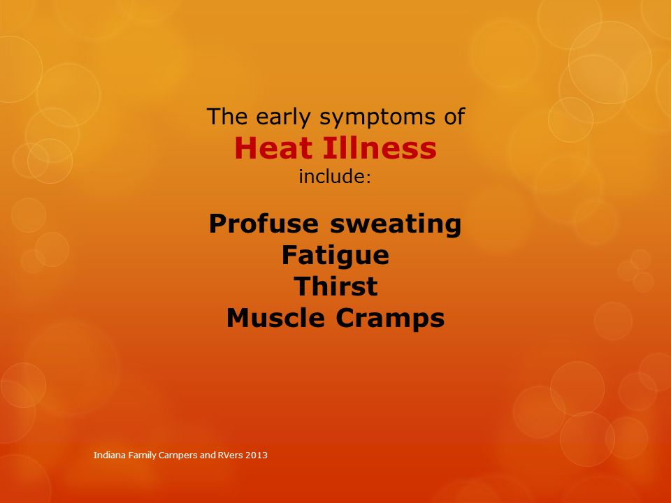 Indiana Family Campers and RVers 2013 The early symptoms of Heat Illness include : Profuse sweating Fatigue Thirst Muscle Cramps