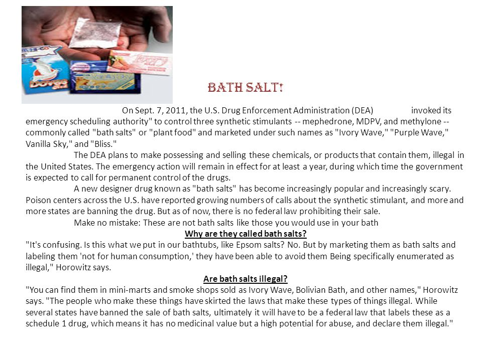 BATH SALT! On Sept. 7, 2011, the U.S. Drug Enforcement Administration (DEA) invoked its emergency scheduling authority