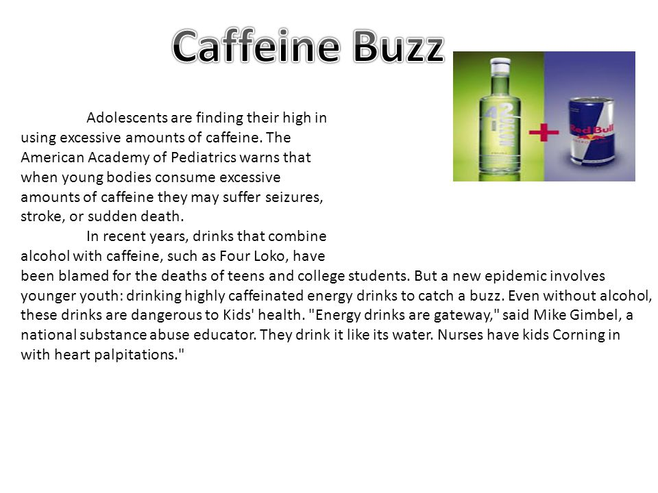 Adolescents are finding their high in using excessive amounts of caffeine. The American Academy of Pediatrics warns that when young bodies consume exc