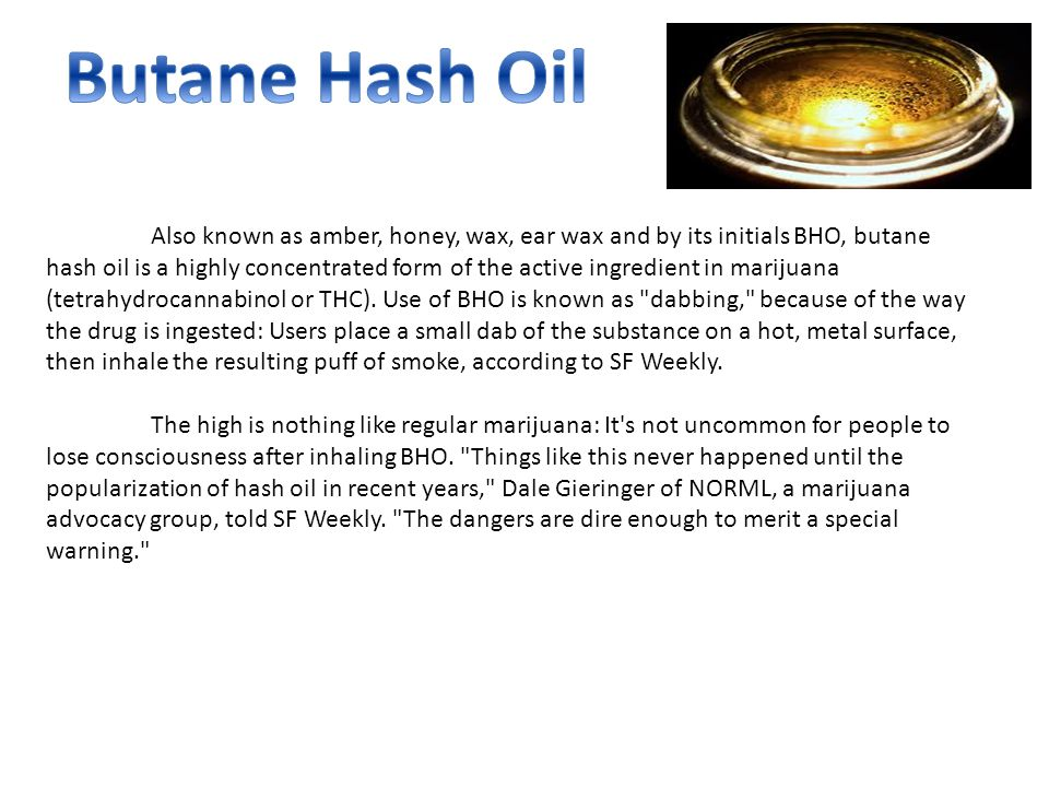 Also known as amber, honey, wax, ear wax and by its initials BHO, butane hash oil is a highly concentrated form of the active ingredient in marijuana