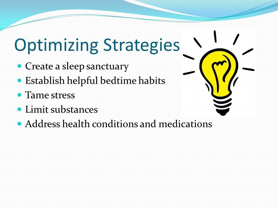Optimizing Strategies Create a sleep sanctuary Establish helpful bedtime habits Tame stress Limit substances Address health conditions and medications