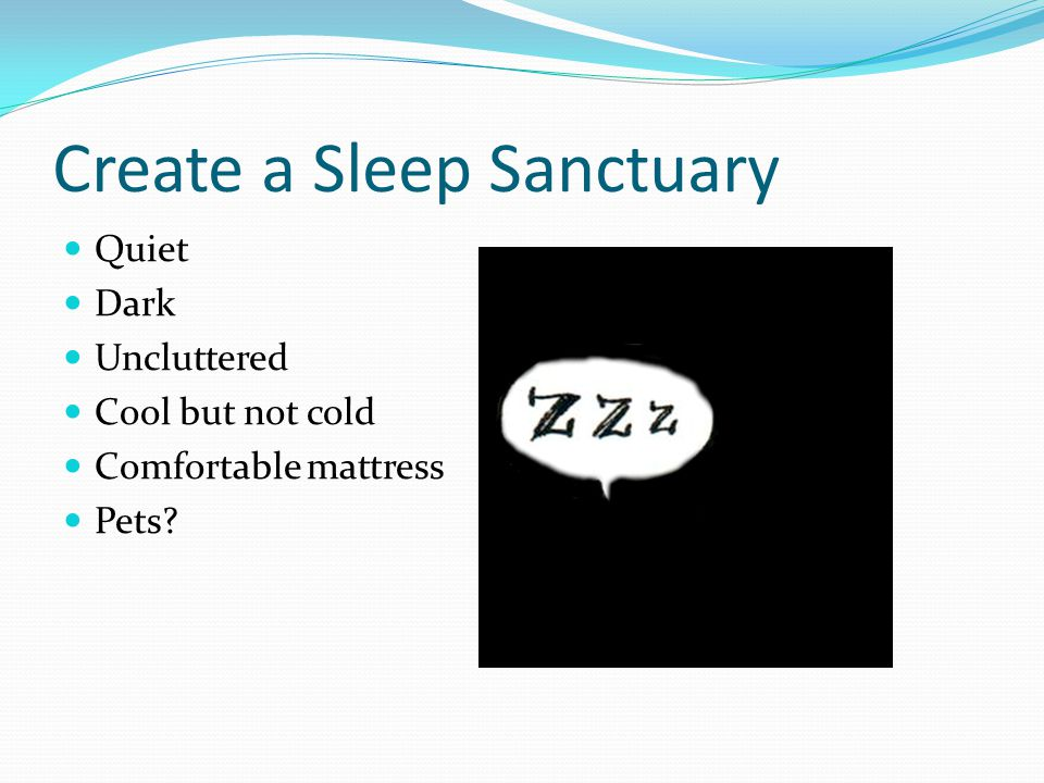 Create a Sleep Sanctuary Quiet Dark Uncluttered Cool but not cold Comfortable mattress Pets?