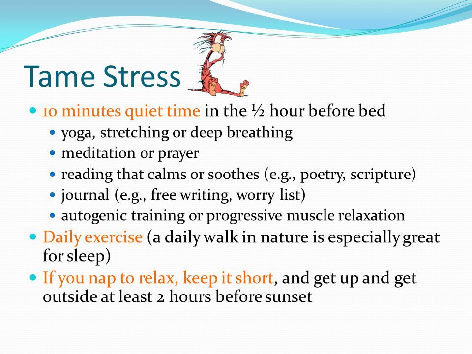 Tame Stress 10 minutes quiet time in the ½ hour before bed yoga, stretching or deep breathing meditation or prayer reading that calms or soothes (e.g.