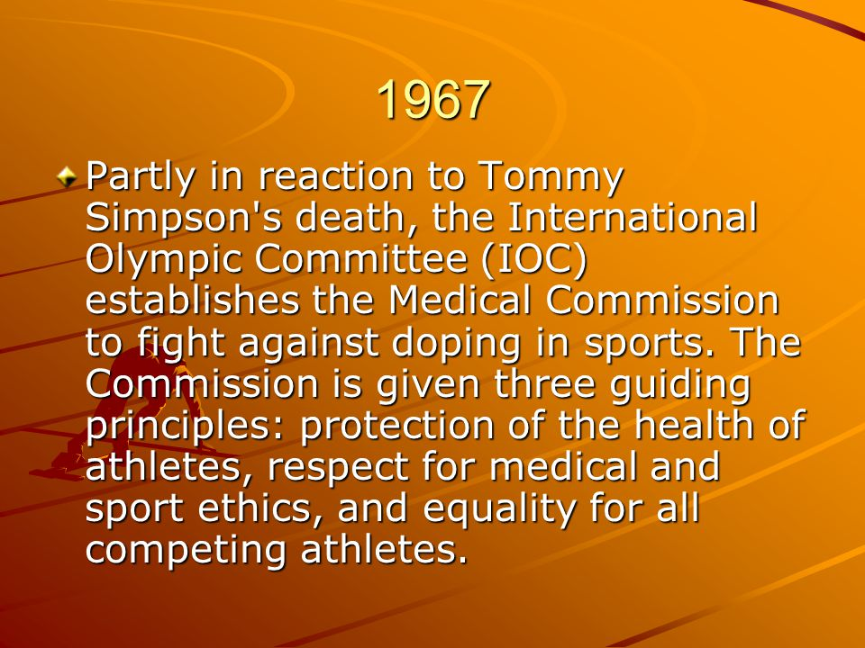 1967 Partly in reaction to Tommy Simpson s death, the International Olympic Committee (IOC) establishes the Medical Commission to fight against doping in sports.