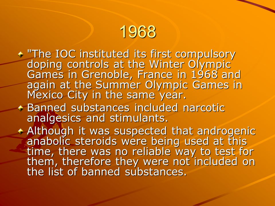 1968 The IOC instituted its first compulsory doping controls at the Winter Olympic Games in Grenoble, France in 1968 and again at the Summer Olympic Games in Mexico City in the same year.