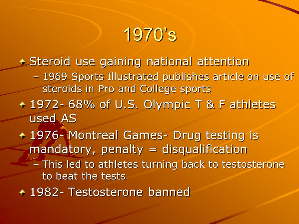 1970's Steroid use gaining national attention –1969 Sports Illustrated publishes article on use of steroids in Pro and College sports 1972- 68% of U.S.