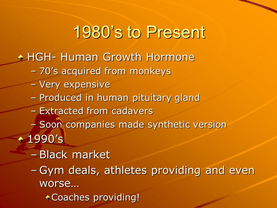 1980's to Present HGH- Human Growth Hormone –70's acquired from monkeys –Very expensive –Produced in human pituitary gland –Extracted from cadavers –Soon companies made synthetic version 1990's –Black market –Gym deals, athletes providing and even worse… Coaches providing!